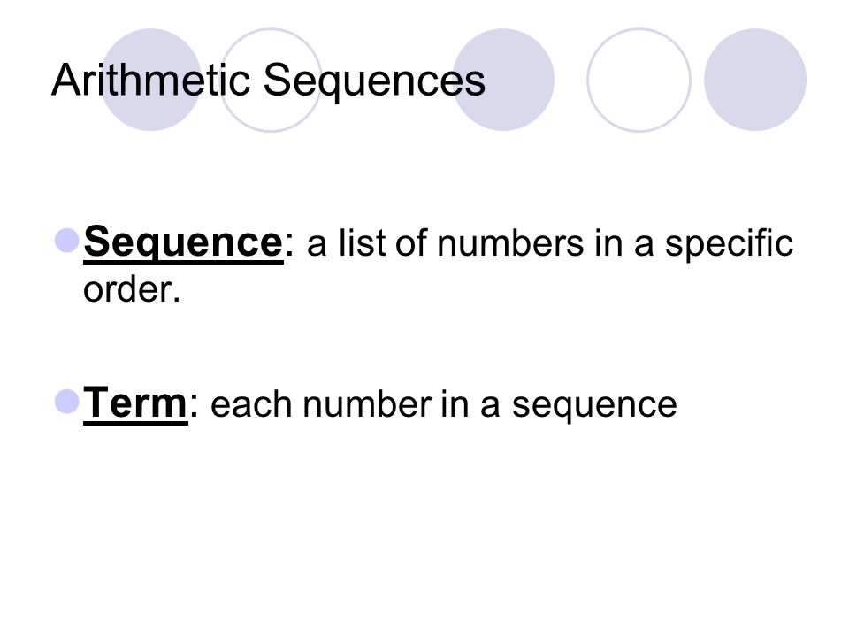 Arithmetic Sequences Arithmetic Sequence: a sequence in which each term after the first term is found by adding a constant, called the common difference (d), to the previous term.