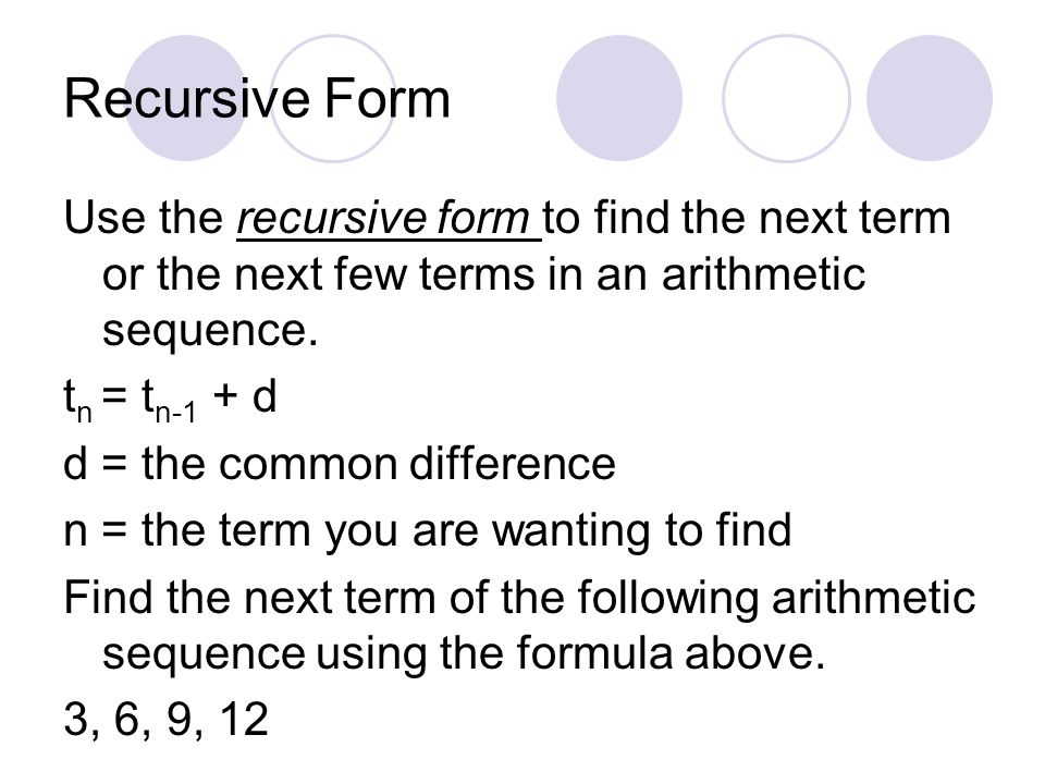 Recursive Form Use the recursive form to find the next term or the next few terms in an arithmetic sequence.