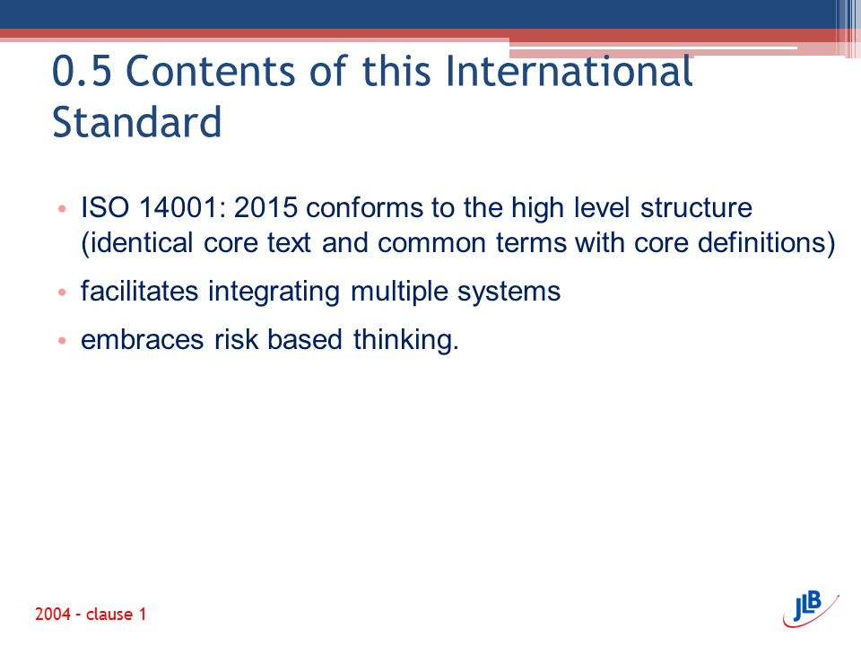0.5 Contents of this International Standard ISO 14001: 2015 conforms to the high level structure (identical core text and common terms with core definitions) facilitates integrating multiple systems embraces risk based thinking.
