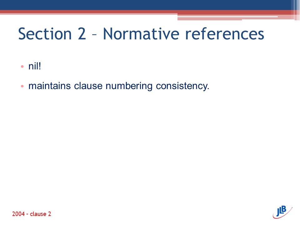 Section 2 – Normative references nil! maintains clause numbering consistency. 2004 – clause 2