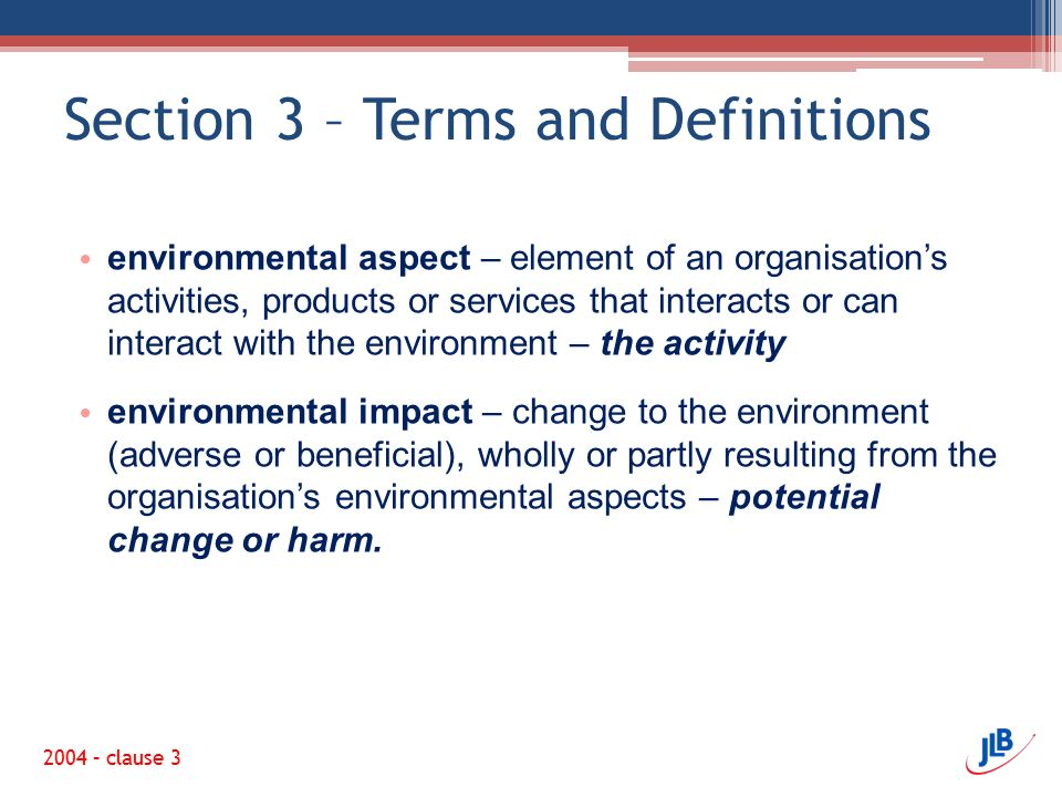 Section 3 – Terms and Definitions 2004 – clause 3 environmental aspect – element of an organisation's activities, products or services that interacts or can interact with the environment – the activity environmental impact – change to the environment (adverse or beneficial), wholly or partly resulting from the organisation's environmental aspects – potential change or harm.