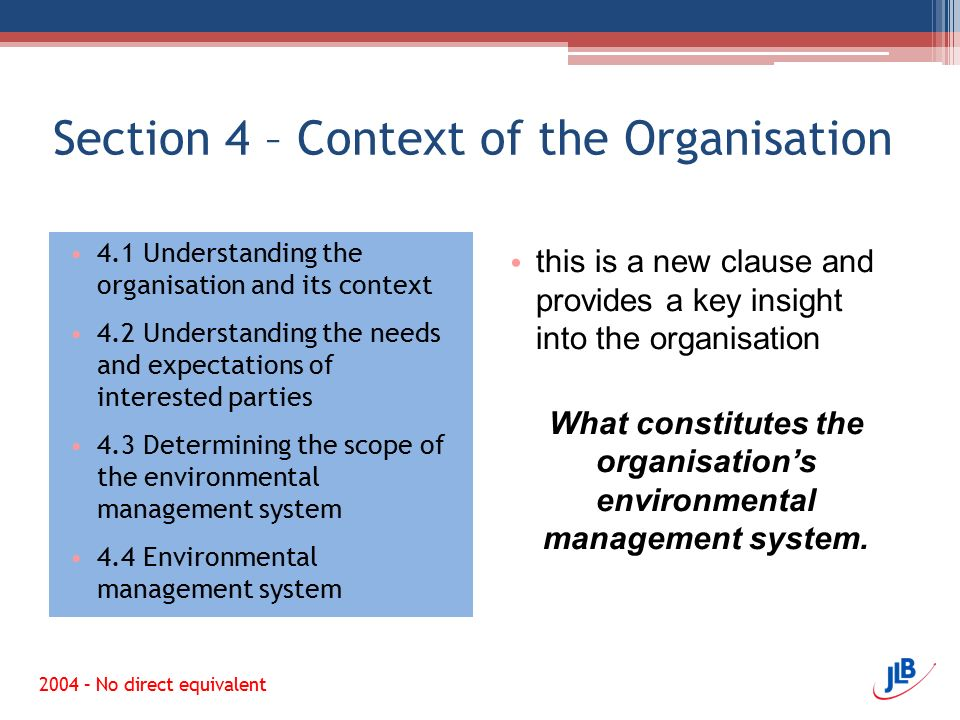 Section 4 – Context of the Organisation 4.1 Understanding the organisation and its context 4.2 Understanding the needs and expectations of interested parties 4.3 Determining the scope of the environmental management system 4.4 Environmental management system this is a new clause and provides a key insight into the organisation What constitutes the organisation's environmental management system.