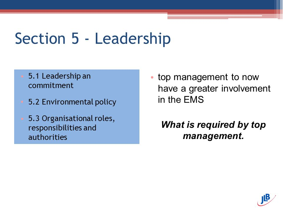 Section 5 - Leadership 5.1 Leadership an commitment 5.2 Environmental policy 5.3 Organisational roles, responsibilities and authorities top management to now have a greater involvement in the EMS What is required by top management.