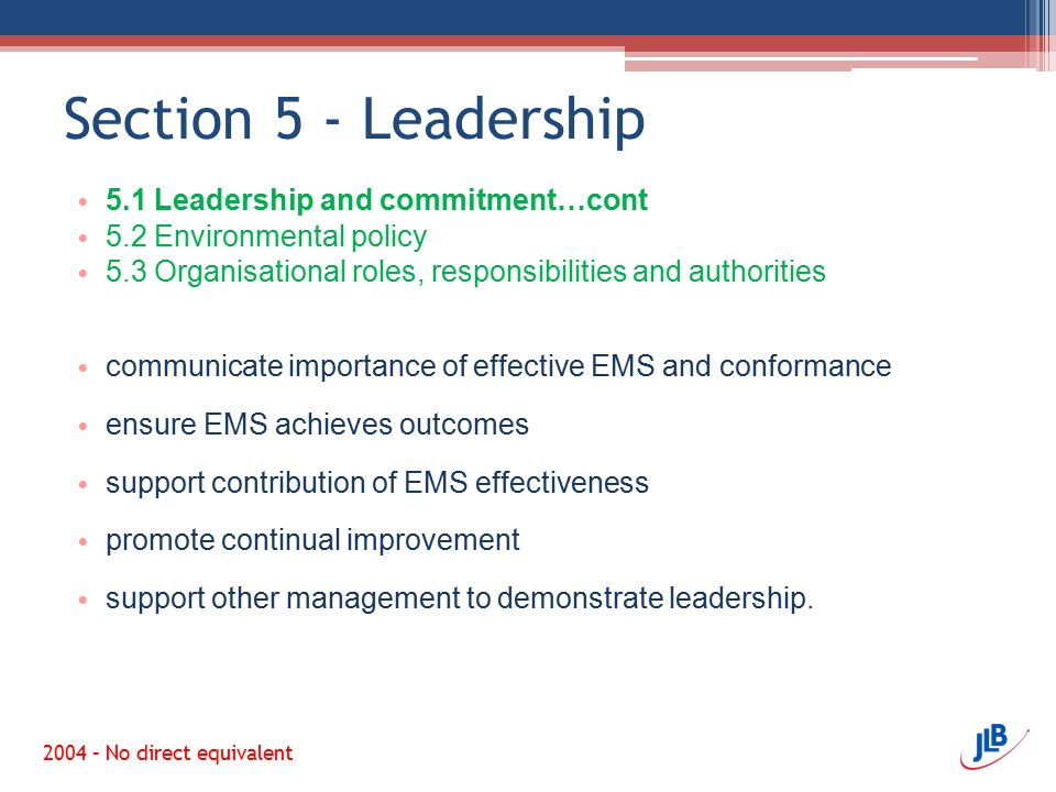 Section 5 - Leadership 5.1 Leadership and commitment…cont 5.2 Environmental policy 5.3 Organisational roles, responsibilities and authorities communicate importance of effective EMS and conformance ensure EMS achieves outcomes support contribution of EMS effectiveness promote continual improvement support other management to demonstrate leadership.