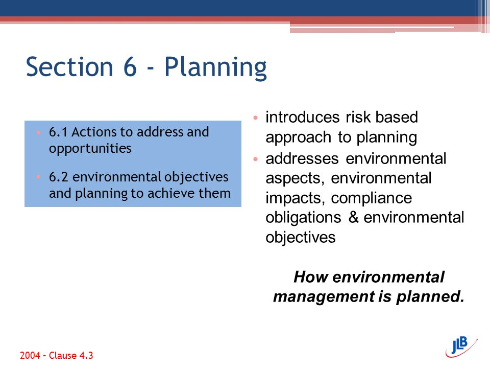 Section 6 - Planning 6.1 Actions to address and opportunities 6.2 environmental objectives and planning to achieve them introduces risk based approach to planning addresses environmental aspects, environmental impacts, compliance obligations & environmental objectives How environmental management is planned.