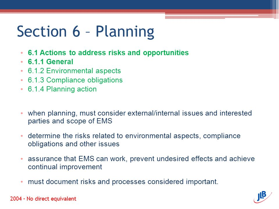 Section 6 – Planning 6.1 Actions to address risks and opportunities 6.1.1 General 6.1.2 Environmental aspects 6.1.3 Compliance obligations 6.1.4 Planning action when planning, must consider external/internal issues and interested parties and scope of EMS determine the risks related to environmental aspects, compliance obligations and other issues assurance that EMS can work, prevent undesired effects and achieve continual improvement must document risks and processes considered important.