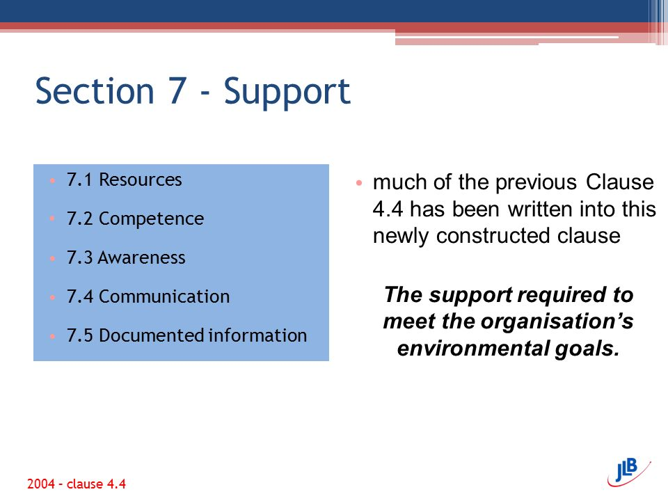 Section 7 - Support 7.1 Resources 7.2 Competence 7.3 Awareness 7.4 Communication 7.5 Documented information much of the previous Clause 4.4 has been written into this newly constructed clause The support required to meet the organisation's environmental goals.