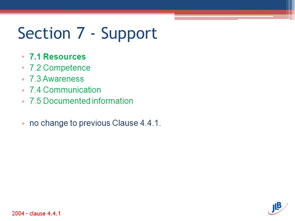 Section 7 - Support 7.1 Resources 7.2 Competence 7.3 Awareness 7.4 Communication 7.5 Documented information no change to previous Clause 4.4.1.