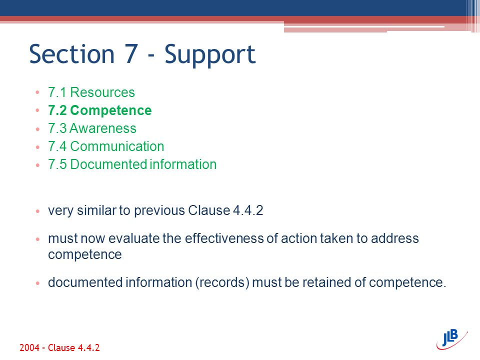 Section 7 - Support 7.1 Resources 7.2 Competence 7.3 Awareness 7.4 Communication 7.5 Documented information very similar to previous Clause 4.4.2 must now evaluate the effectiveness of action taken to address competence documented information (records) must be retained of competence.