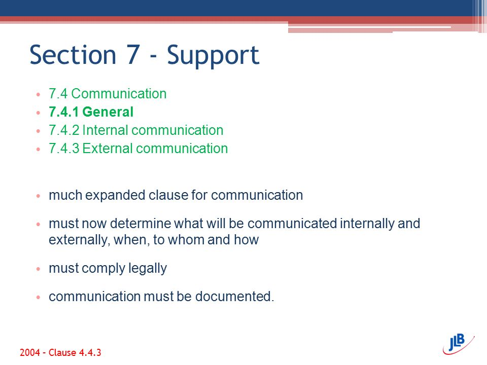 Section 7 - Support 7.4 Communication 7.4.1 General 7.4.2 Internal communication 7.4.3 External communication much expanded clause for communication must now determine what will be communicated internally and externally, when, to whom and how must comply legally communication must be documented.
