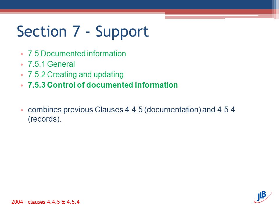 Section 7 - Support 7.5 Documented information 7.5.1 General 7.5.2 Creating and updating 7.5.3 Control of documented information combines previous Clauses 4.4.5 (documentation) and 4.5.4 (records).