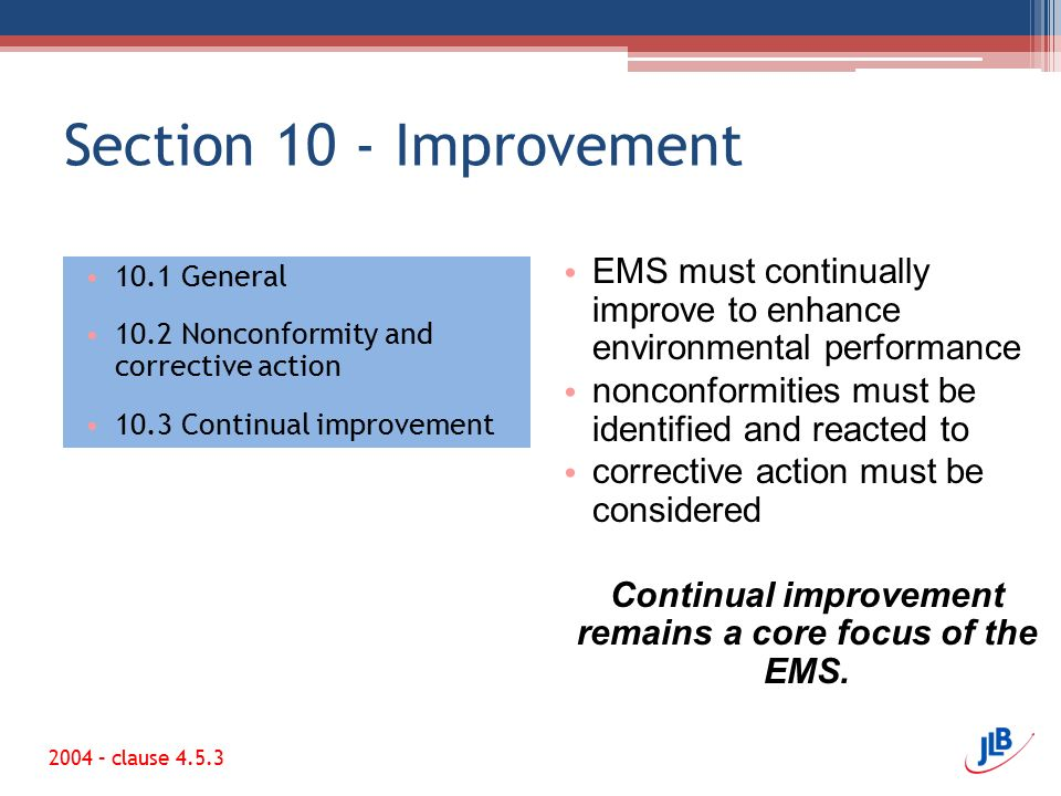 Section 10 - Improvement 10.1 General 10.2 Nonconformity and corrective action 10.3 Continual improvement EMS must continually improve to enhance environmental performance nonconformities must be identified and reacted to corrective action must be considered Continual improvement remains a core focus of the EMS.