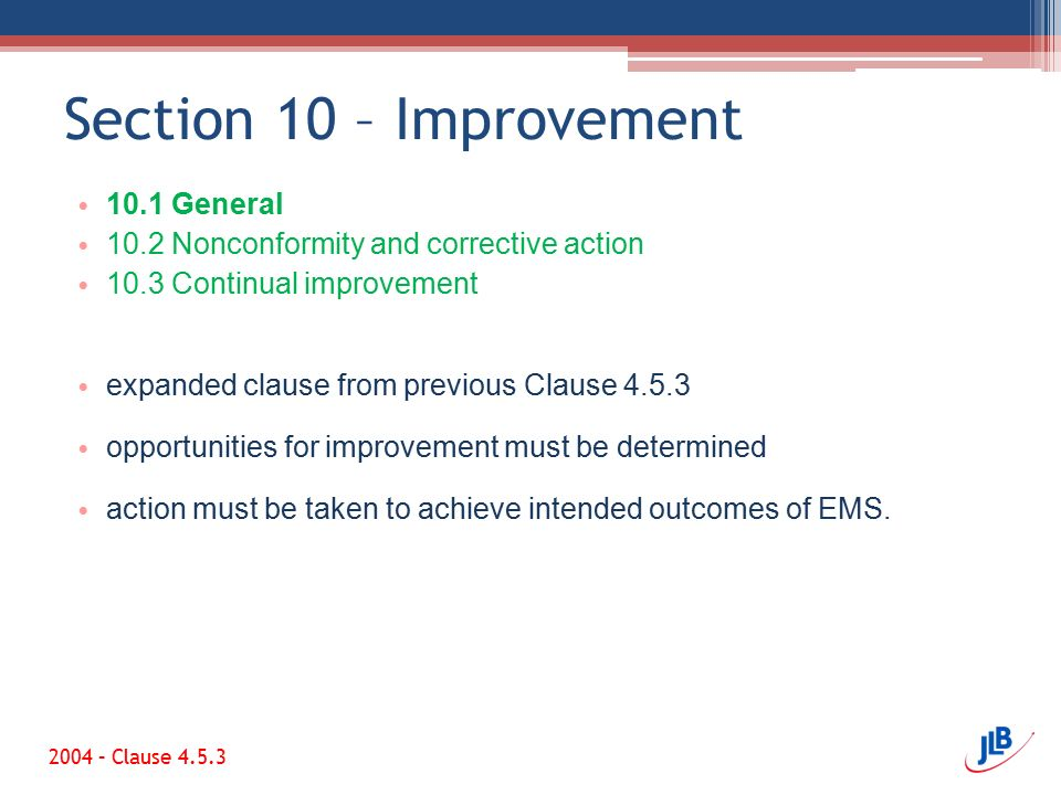 Section 10 – Improvement 10.1 General 10.2 Nonconformity and corrective action 10.3 Continual improvement expanded clause from previous Clause 4.5.3 opportunities for improvement must be determined action must be taken to achieve intended outcomes of EMS.