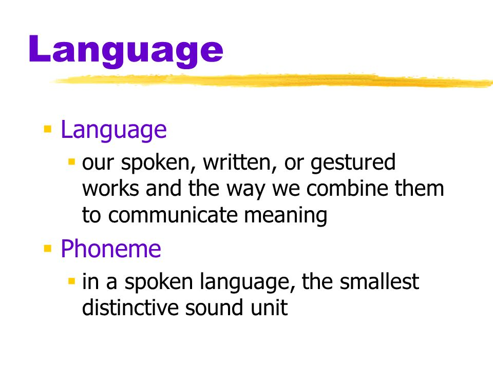 Language  Language  our spoken, written, or gestured works and the way we combine them to communicate meaning  Phoneme  in a spoken language, the smallest distinctive sound unit