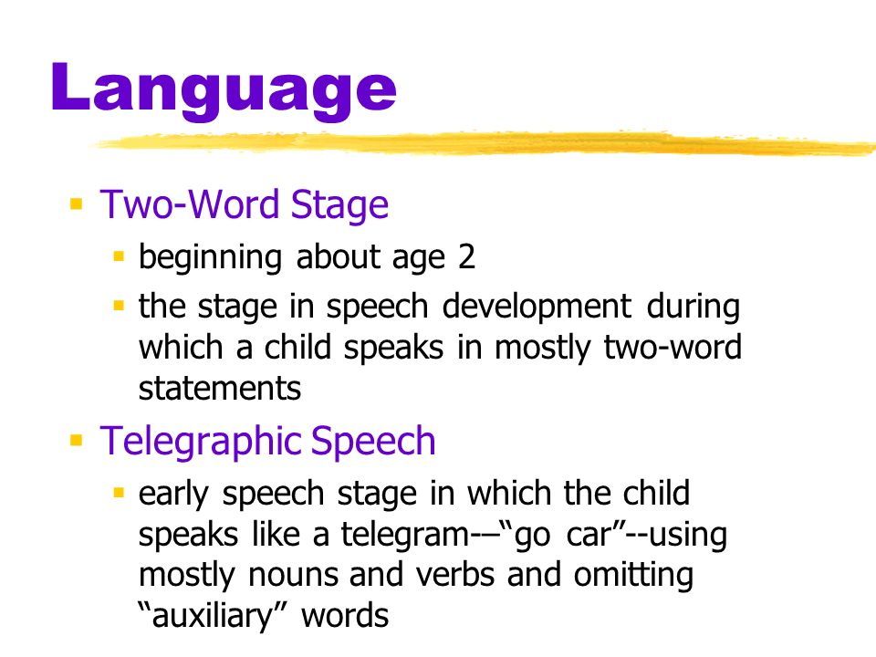 Language  Two-Word Stage  beginning about age 2  the stage in speech development during which a child speaks in mostly two-word statements  Telegraphic Speech  early speech stage in which the child speaks like a telegram-– go car --using mostly nouns and verbs and omitting auxiliary words