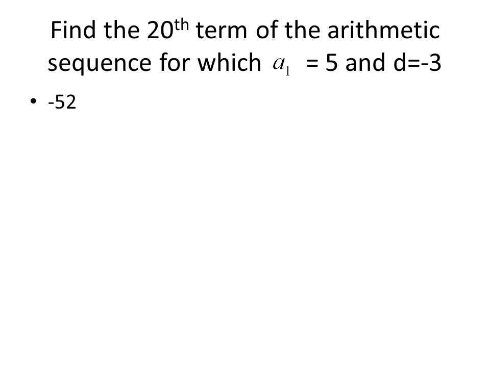 Find the 20 th term of the arithmetic sequence for which = 5 and d=-3 -52