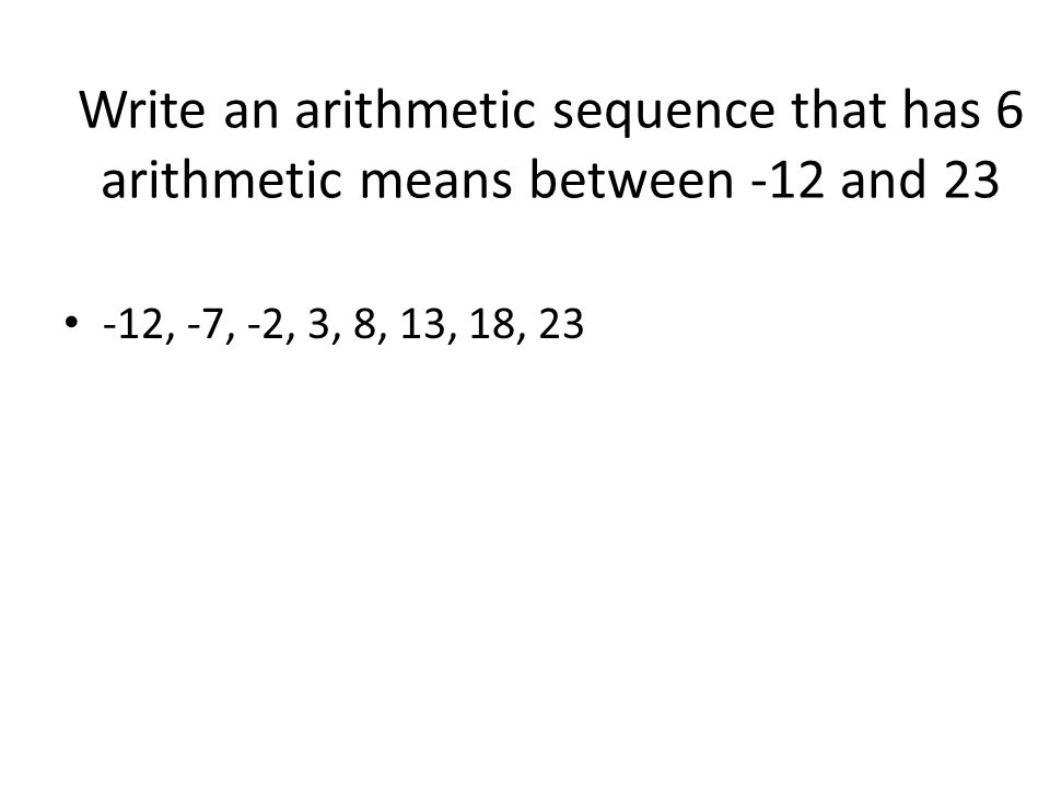 Write an arithmetic sequence that has 6 arithmetic means between -12 and 23 -12, -7, -2, 3, 8, 13, 18, 23