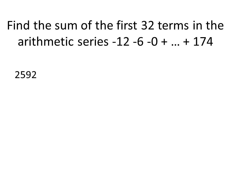 Find the sum of the first 32 terms in the arithmetic series -12 -6 -0 + … + 174 2592