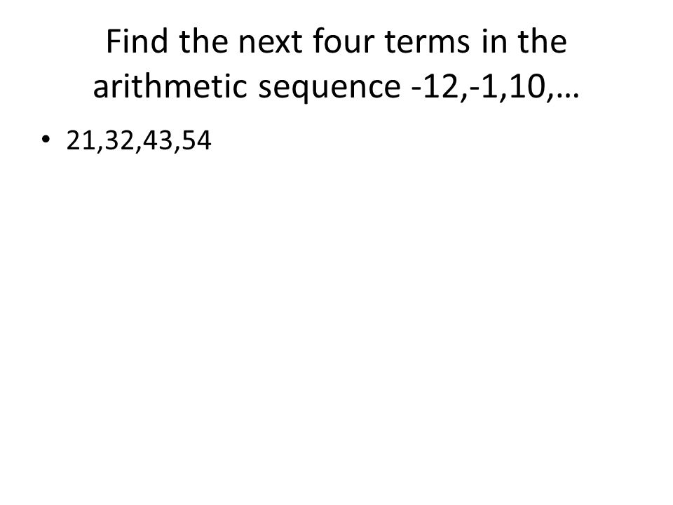 Find the next four terms in the arithmetic sequence -12,-1,10,… 21,32,43,54