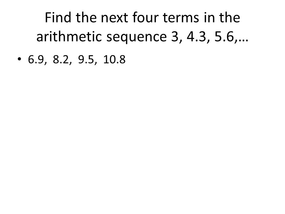 Find the next four terms in the arithmetic sequence 3, 4.3, 5.6,… 6.9, 8.2, 9.5, 10.8