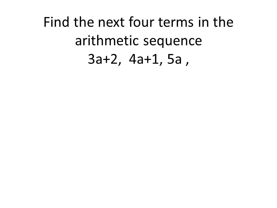 Find the next four terms in the arithmetic sequence 3a+2, 4a+1, 5a,