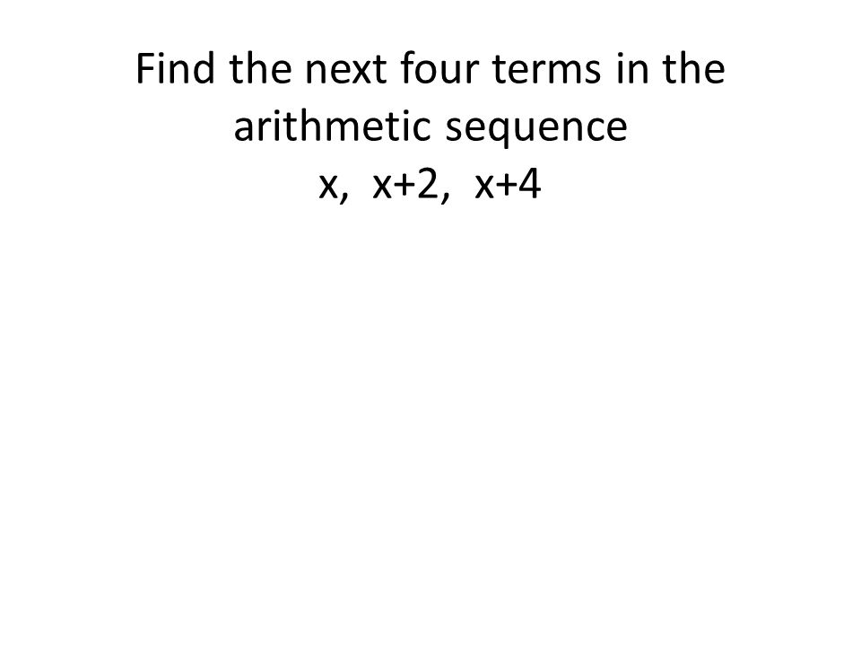 Find the next four terms in the arithmetic sequence x, x+2, x+4
