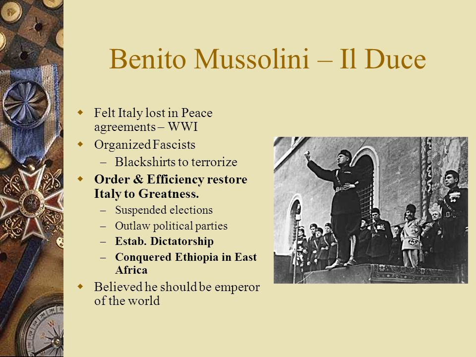 Benito Mussolini – Il Duce  Felt Italy lost in Peace agreements – WWI  Organized Fascists – Blackshirts to terrorize  Order & Efficiency restore Italy to Greatness.