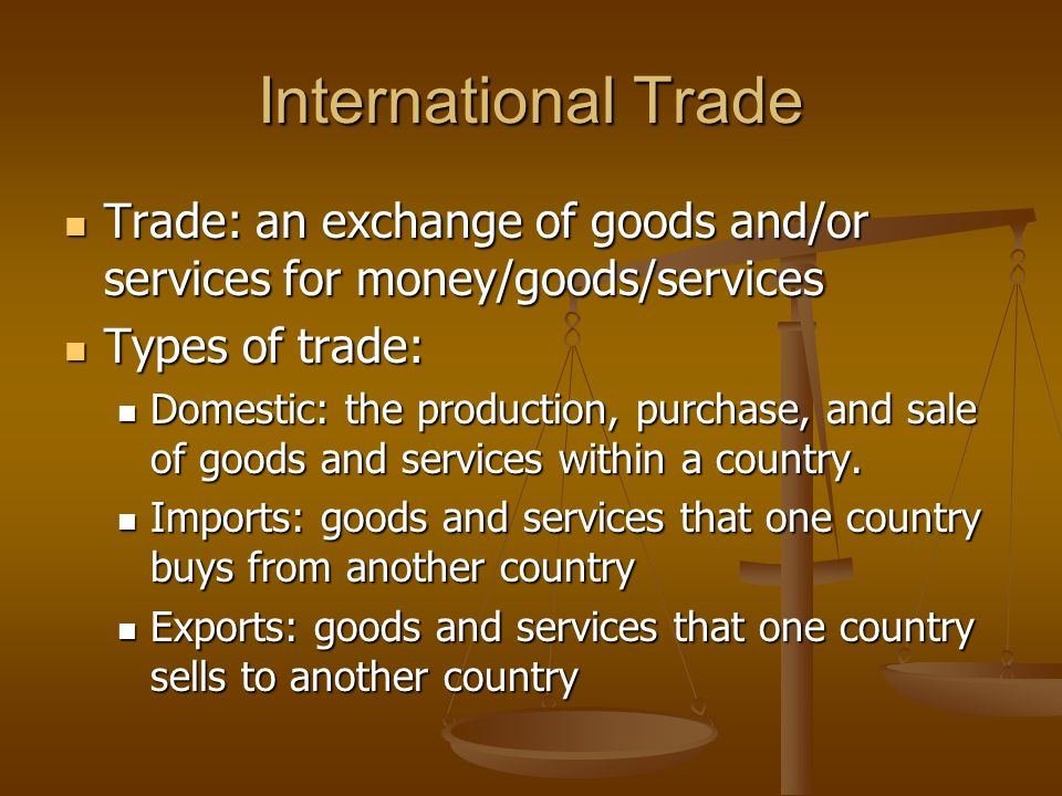 International Trade Trade: an exchange of goods and/or services for money/goods/services Trade: an exchange of goods and/or services for money/goods/services Types of trade: Types of trade: Domestic: the production, purchase, and sale of goods and services within a country.