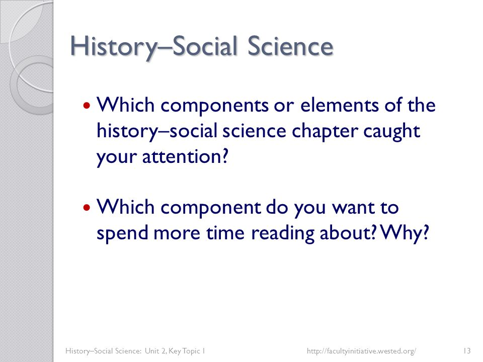 History–Social Science History–Social Science: Unit 2, Key Topic 1http://facultyinitiative.wested.org/13 Which components or elements of the history–s