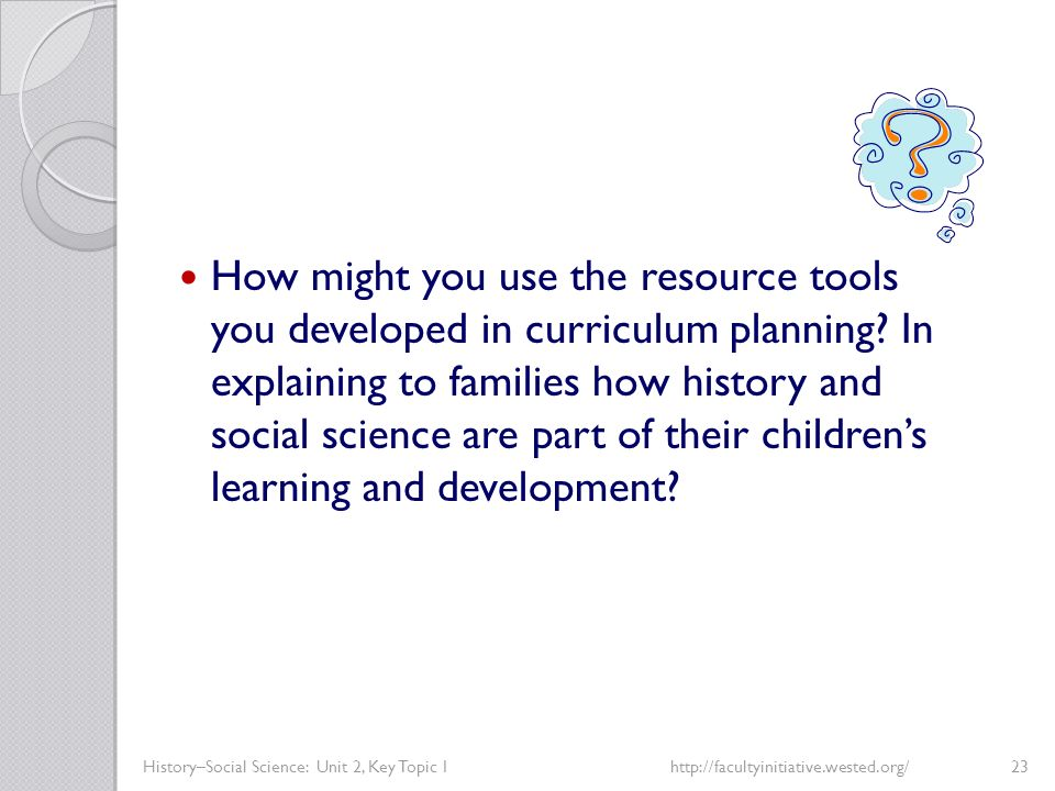 History–Social Science: Unit 2, Key Topic 1http://facultyinitiative.wested.org/23 How might you use the resource tools you developed in curriculum pla