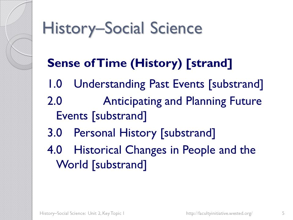 History–Social Science History–Social Science: Unit 2, Key Topic 1http://facultyinitiative.wested.org/5 Sense of Time (History) [strand] 1.0Understand