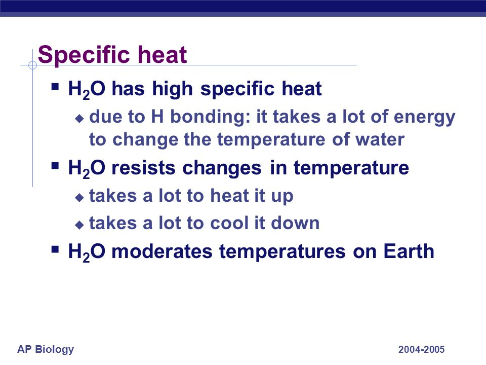 AP Biology Specific heat  H 2 O has high specific heat  due to H bonding: it takes a lot of energy to change the temperature of water  H 2 O resists changes in temperature  takes a lot to heat it up  takes a lot to cool it down  H 2 O moderates temperatures on Earth