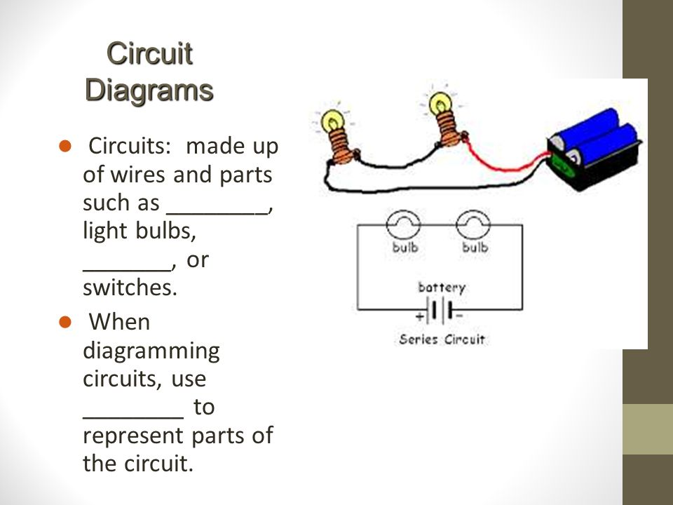 Circuit Diagrams Circuits: made up of wires and parts such as ________, light bulbs, _______, or switches.