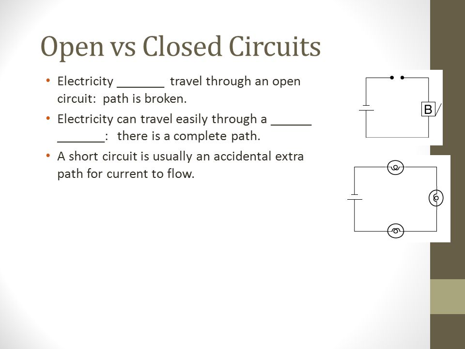 Open vs Closed Circuits Electricity _______ travel through an open circuit: path is broken.