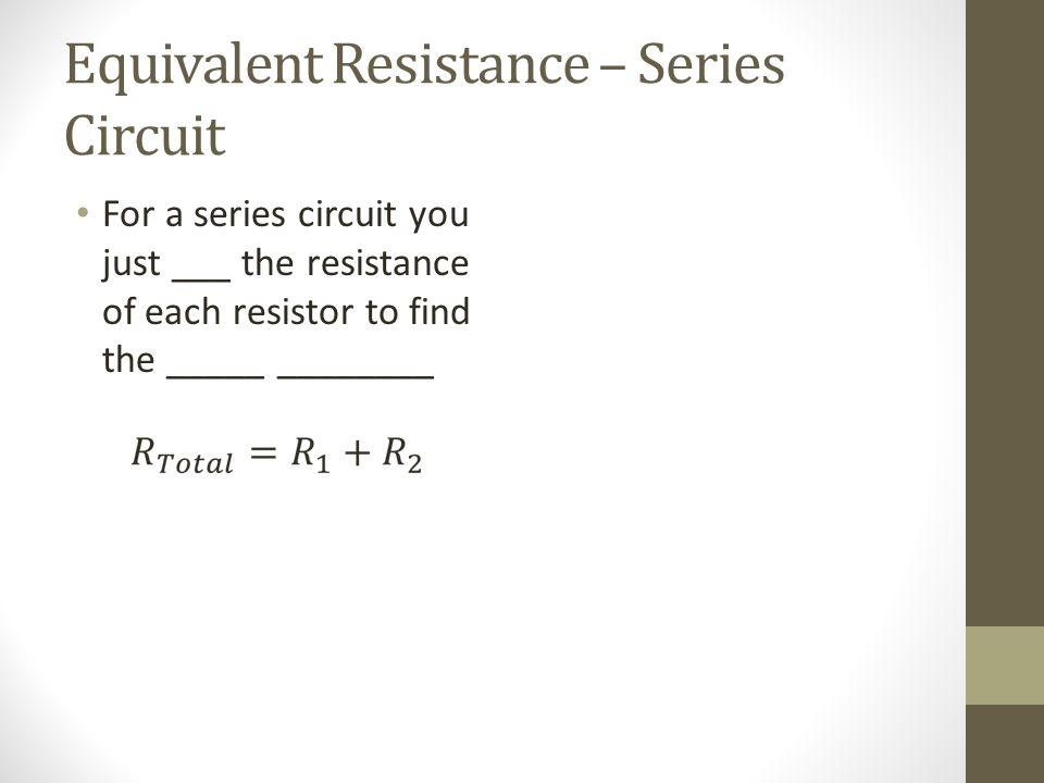 Equivalent Resistance – Series Circuit For a series circuit you just ___ the resistance of each resistor to find the _____ ________