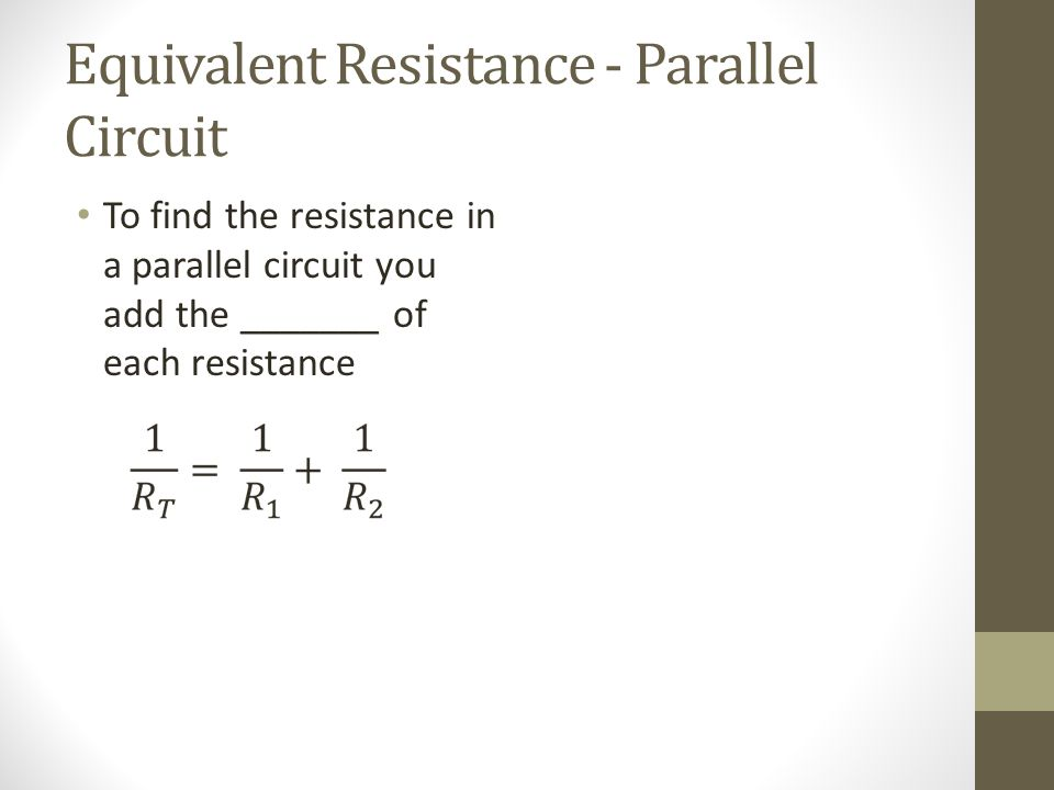 Equivalent Resistance - Parallel Circuit To find the resistance in a parallel circuit you add the _______ of each resistance