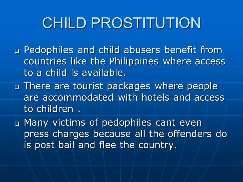 CHILD PROSTITUTION  Pedophiles and child abusers benefit from countries like the Philippines where access to a child is available.  There are touris