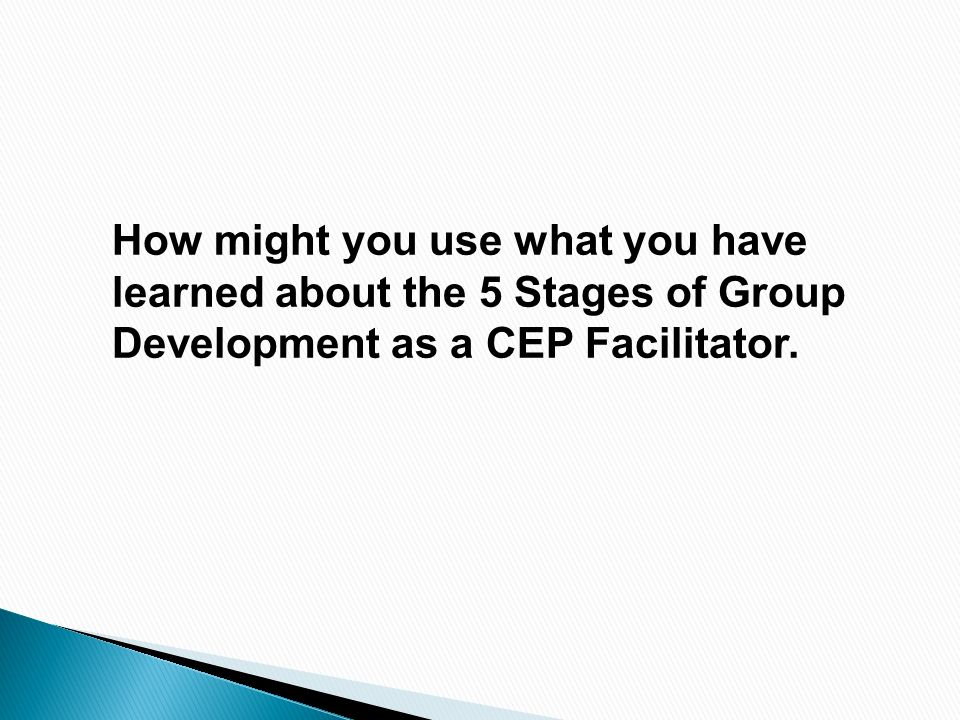 How might you use what you have learned about the 5 Stages of Group Development as a CEP Facilitator.