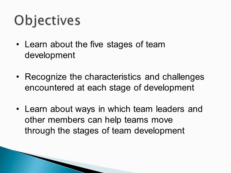Learn about the five stages of team development Recognize the characteristics and challenges encountered at each stage of development Learn about ways