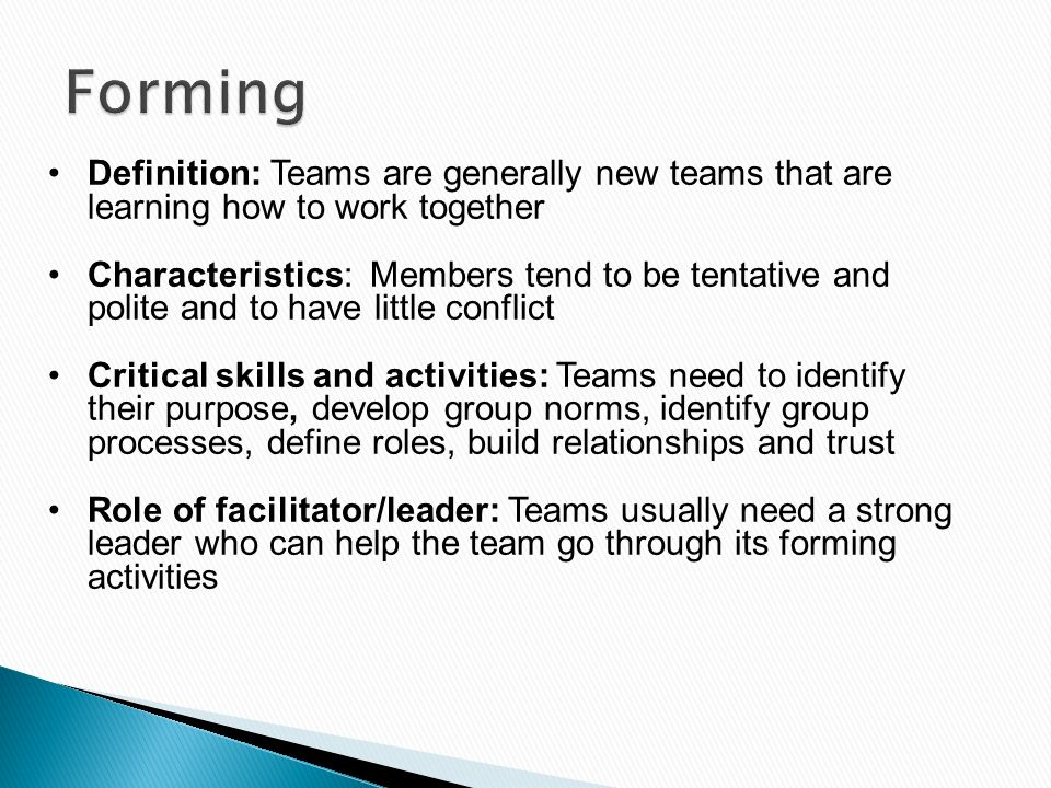 Definition: Teams are generally new teams that are learning how to work together Characteristics: Members tend to be tentative and polite and to have