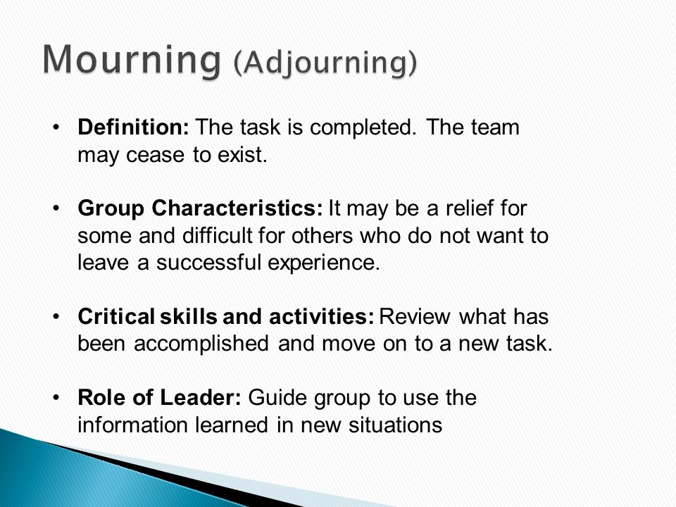 Definition: The task is completed. The team may cease to exist. Group Characteristics: It may be a relief for some and difficult for others who do not
