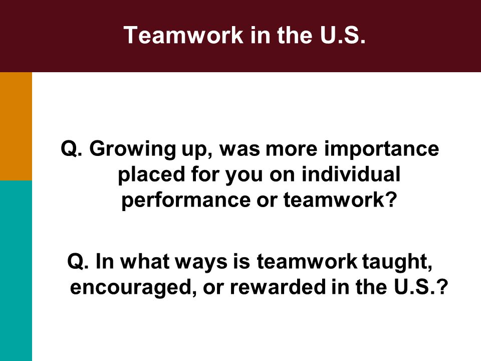Teamwork in the U.S. Q. Growing up, was more importance placed for you on individual performance or teamwork? Q. In what ways is teamwork taught, enco