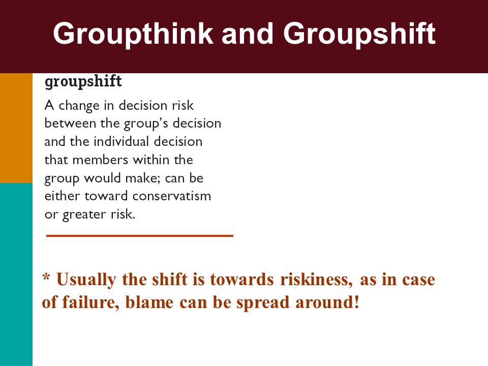 Groupthink and Groupshift * Usually the shift is towards riskiness, as in case of failure, blame can be spread around!