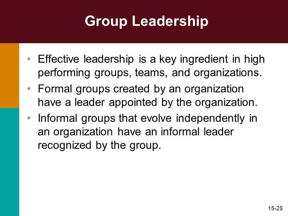 15-25 Group Leadership Effective leadership is a key ingredient in high performing groups, teams, and organizations. Formal groups created by an organ