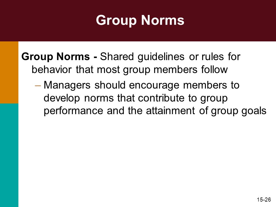 15-26 Group Norms Group Norms - Shared guidelines or rules for behavior that most group members follow –Managers should encourage members to develop n