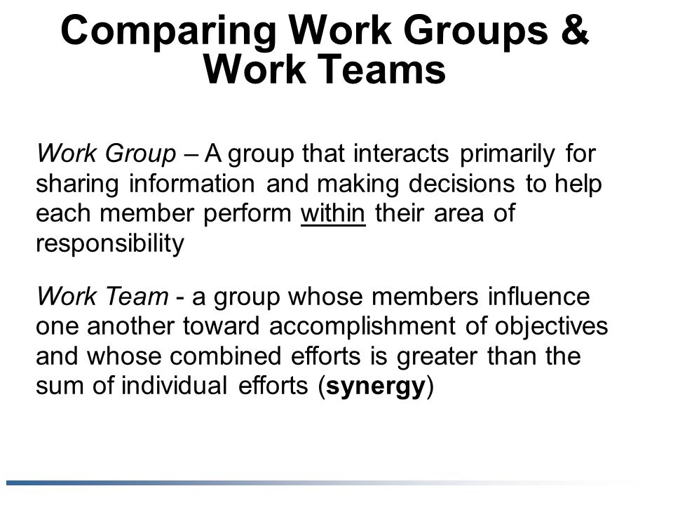 Comparing Work Groups & Work Teams Work Group – A group that interacts primarily for sharing information and making decisions to help each member perf