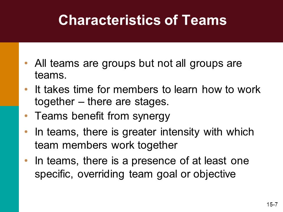 15-7 Characteristics of Teams All teams are groups but not all groups are teams. It takes time for members to learn how to work together – there are s