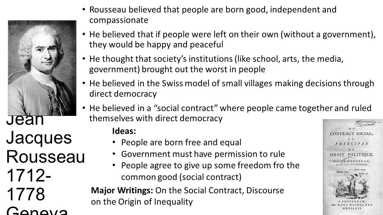 Jean Jacques Rousseau Geneva Rousseau believed that people are born good, independent and compassionate He believed that if people were left on their own (without a government), they would be happy and peaceful He thought that society's institutions (like school, arts, the media, government) brought out the worst in people He believed in the Swiss model of small villages making decisions through direct democracy He believed in a social contract where people came together and ruled themselves with direct democracy Ideas: People are born free and equal Government must have permission to rule People agree to give up some freedom fro the common good (social contract) Major Writings: On the Social Contract, Discourse on the Origin of Inequality
