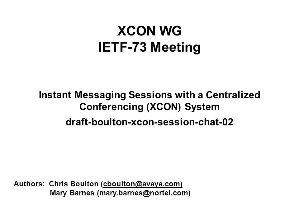 XCON WG IETF-73 Meeting Instant Messaging Sessions with a Centralized Conferencing (XCON) System draft-boulton-xcon-session-chat-02 Authors: Chris Boulton (cboulton@avaya.com) Mary Barnes (mary.barnes@nortel.com)