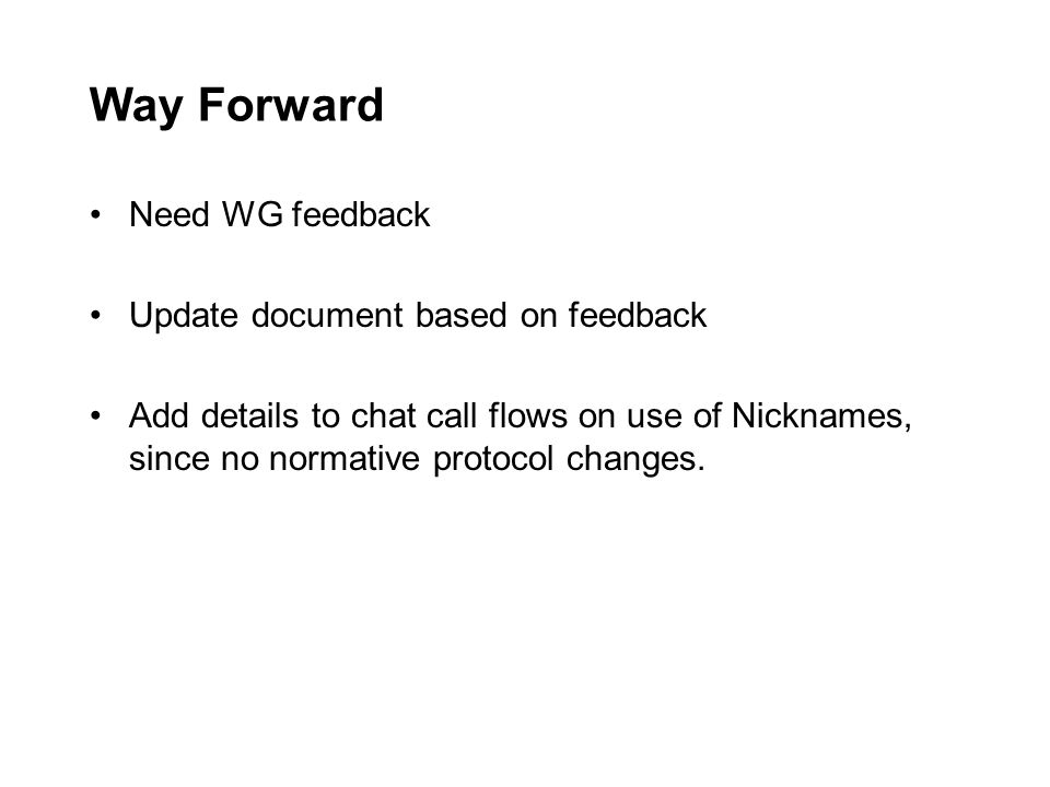 Way Forward Need WG feedback Update document based on feedback Add details to chat call flows on use of Nicknames, since no normative protocol changes.